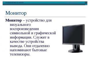 Монитор Монитор – устройство для визуального воспроизведения символьной и графич