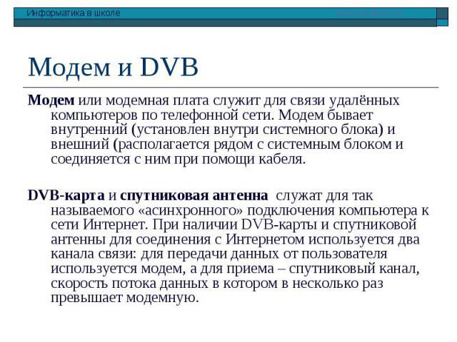 Модем и DVB Модем или модемная плата служит для связи удалённых компьютеров по телефонной сети. Модем бывает внутренний (установлен внутри системного блока) и внешний (располагается рядом с системным блоком и соединяется с ним при помощи кабеля. DVB…