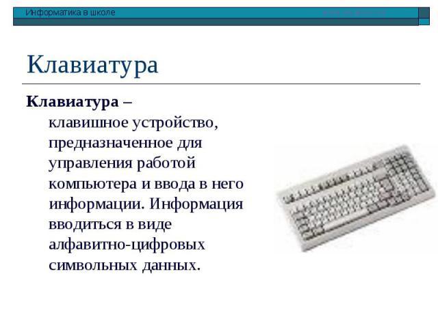 Клавиатура Клавиатура – клавишное устройство, предназначенное для управления работой компьютера и ввода в него информации. Информация вводиться в виде алфавитно-цифровых символьных данных.