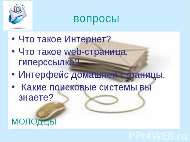 вопросы Что такое Интернет? Что такое web-страница, гиперссылка? Интерфейс домашней страницы. Какие поисковые системы вы знаете? МОЛОДЦЫ