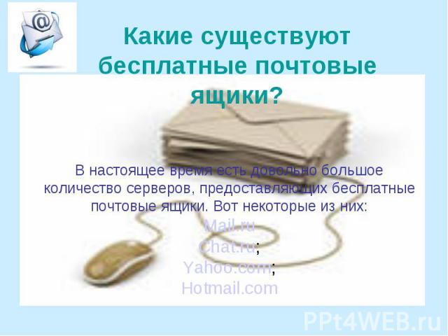 Какие существуют бесплатные почтовые ящики? В настоящее время есть довольно большое количество серверов, предоставляющих бесплатные почтовые ящики. Вот некоторые из них: Mail.ru Chat.ru; Yahoo.com; Hotmail.com