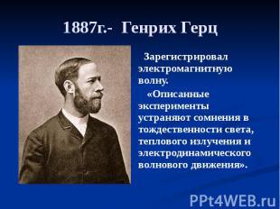 1887г.- Генрих Герц Зарегистрировал электромагнитную волну. «Описанные экспериме