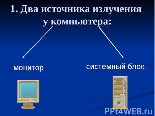 1. Два источника излучения у компьютера: