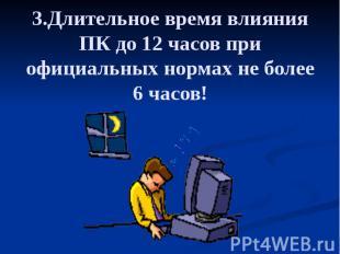 3.Длительное время влияния ПК до 12 часов при официальных нормах не более 6 часо