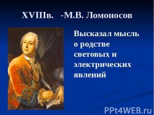 XVIIIв. -М.В. Ломоносов Высказал мысль о родстве световых и электрических явлени