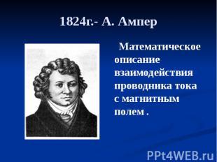 1824г.- А. Ампер Математическое описание взаимодействия проводника тока с магнит