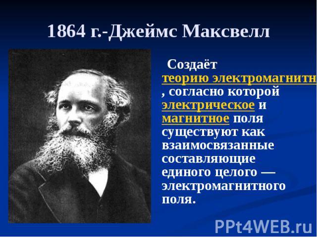 1864 г.-Джеймс Максвелл Создаёт теорию электромагнитного поля, согласно которой электрическое и магнитное поля существуют как взаимосвязанные составляющие единого целого— электромагнитного поля.