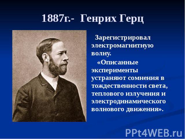 1887г.- Генрих Герц Зарегистрировал электромагнитную волну. «Описанные эксперименты устраняют сомнения в тождественности света, теплового излучения и электродинамического волнового движения».