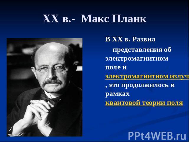 XXв.- Макс Планк В XXв. Развил представления об электромагнитном поле и электромагнитном излучении, это продолжилось в рамках квантовой теории поля