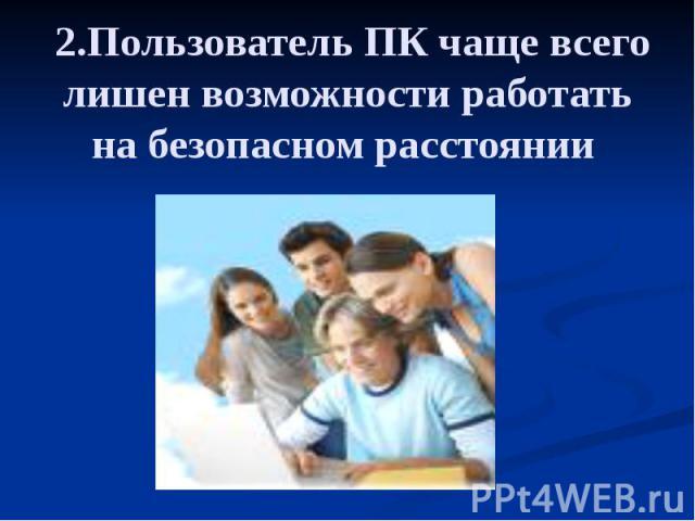 2.Пользователь ПК чаще всего лишен возможности работать на безопасном расстоянии