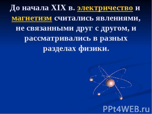 До начала XIXв. электричество и магнетизм считались явлениями, не связанными друг с другом, и рассматривались в разных разделах физики.