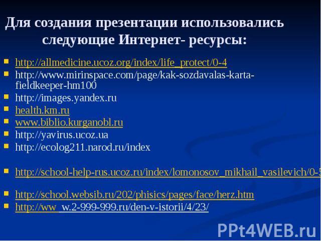Для создания презентации использовались следующие Интернет- ресурсы: http://allmedicine.ucoz.org/index/life_protect/0-4 http://www.mirinspace.com/page/kak-sozdavalas-karta-fieldkeeper-hm100 http://images.yandex.ru health.km.ru www.biblio.kurganobl.r…