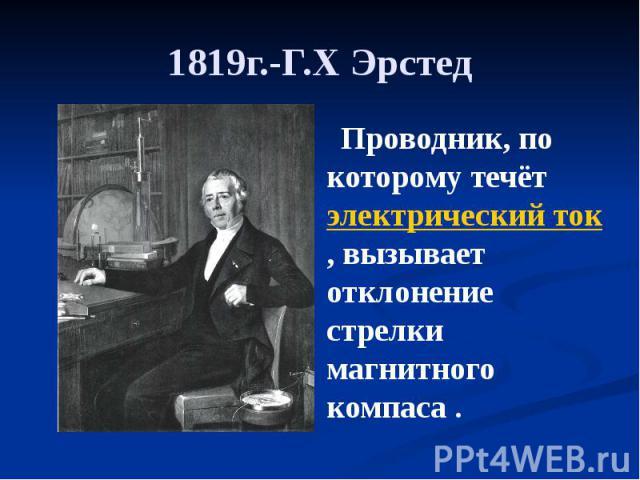 1819г.-Г.Х Эрстед Проводник, по которому течёт электрический ток, вызывает отклонение стрелки магнитного компаса .