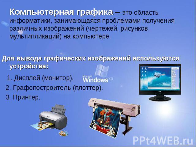 Компьютерная графика – это область информатики, занимающаяся проблемами получения различных изображений (чертежей, рисунков, мультипликаций) на компьютере. Компьютерная графика – это область информатики, занимающаяся проблемами получения различных и…