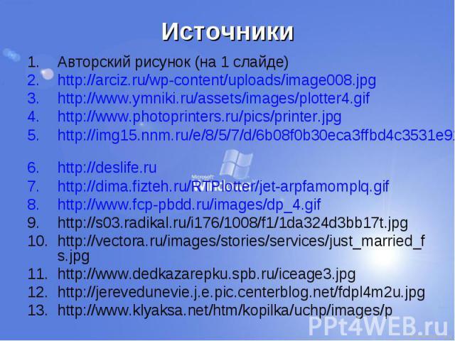 Источники Авторский рисунок (на 1 слайде) http://arciz.ru/wp-content/uploads/image008.jpg http://www.ymniki.ru/assets/images/plotter4.gif http://www.photoprinters.ru/pics/printer.jpg http://img15.nnm.ru/e/8/5/7/d/6b08f0b30eca3ffbd4c3531e91b.jpg http…