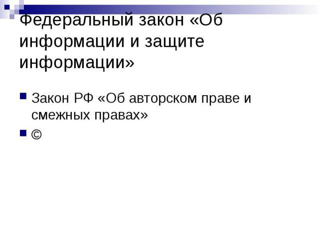 Федеральный закон «Об информации и защите информации» Закон РФ «Об авторском праве и смежных правах» ©