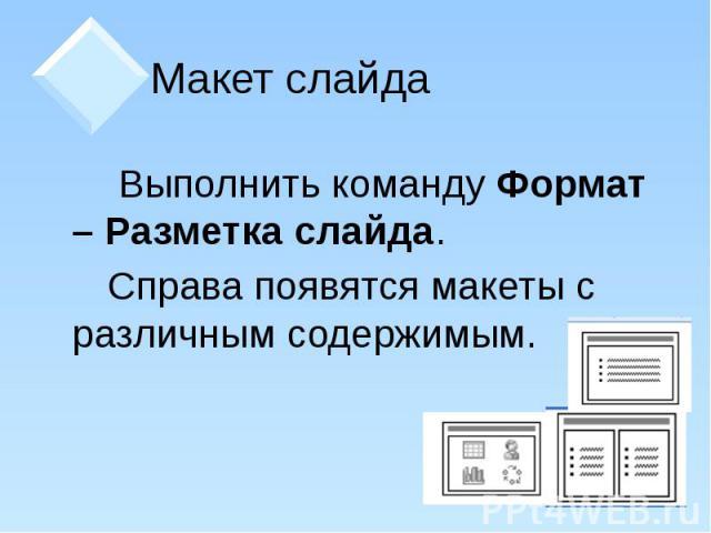 Макет слайда Выполнить команду Формат – Разметка слайда. Справа появятся макеты с различным содержимым.