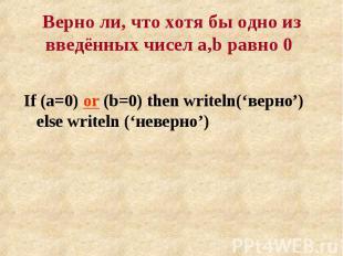 If (a=0) or (b=0) then writeln('верно') else writeln ('неверно') If (a=0) or (b=