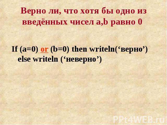 If (a=0) or (b=0) then writeln('верно') else writeln ('неверно') If (a=0) or (b=0) then writeln('верно') else writeln ('неверно')