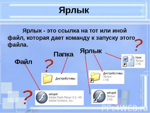 Ярлык Ярлык - это ссылка на тот или иной файл, которая дает команду к запуску этого файла.
