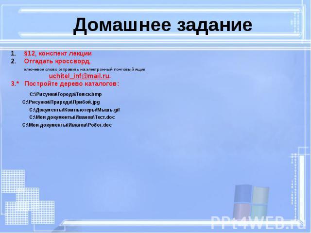 Домашнее задание §12, конспект лекции Отгадать кроссворд, ключевое слово отправить на электронный почтовый ящик uchitel_inf@mail.ru. 3.* Постройте дерево каталогов: C:\Рисунки\Города\Томск.bmp C:\Рисунки\Природа\Прибой.jpg C:\Документы\Компьютеры\Мы…
