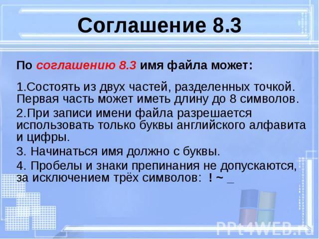 Соглашение 8.3 По соглашению 8.3 имя файла может: 1.Состоять из двух частей, разделенных точкой. Первая часть может иметь длину до 8 символов. 2.При записи имени файла разрешается использовать только буквы английского алфавита и цифры. 3. Начинаться…