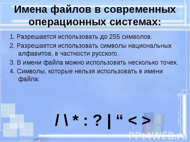 Имена файлов в современных операционных системах: 1. Разрешается использовать до 255 символов. 2. Разрешается использовать символы национальных алфавитов, в частности русского. 3. В имени файла можно использовать несколько точек. 4. Символы, которые…