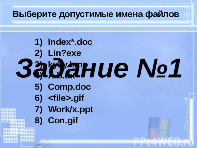 Выберите допустимые имена файлов Index*.doc Lin?exe kyky.bmp A.b.txt Comp.doc <file>.gif Work/x.ppt Con.gif