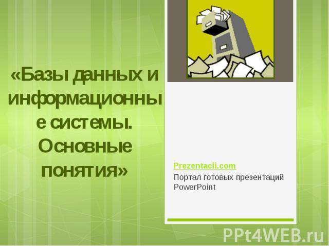 «Базы данных и информационные системы. Основные понятия» Prezentacii.com Портал готовых презентаций PowerPoint