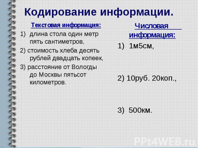 Кодирование информации. Текстовая информация: длина стола один метр пять сантиметров, 2) стоимость хлеба десять рублей двадцать копеек, 3) расстояние от Вологды до Москвы пятьсот километров.