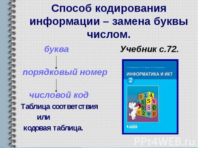 Способ кодирования информации – замена буквы числом. буква Учебник с.72. порядковый номер числовой код Таблица соответствия или кодовая таблица.