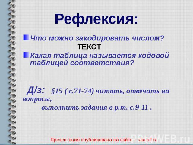 Рефлексия: Что можно закодировать числом? ТЕКСТ Какая таблица называется кодовой таблицей соответствия? Д/з: §15 ( с.71-74) читать, отвечать на вопросы, выполнить задания в р.т. с.9-11 .