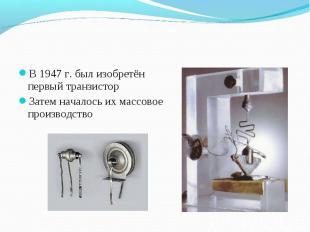 В 1947 г. был изобретён первый транзистор В 1947 г. был изобретён первый транзис
