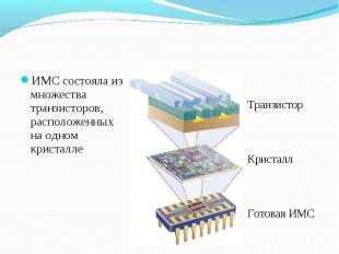 ИМС состояла из множества транзисторов, расположенных на одном кристалле ИМС сос
