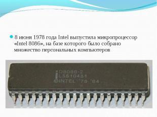 8 июня 1978 года Intel выпустила микропроцессор «Intel 8086», на базе которого б