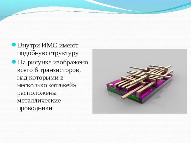 Внутри ИМС имеют подобную структуру Внутри ИМС имеют подобную структуру На рисунке изображено всего 6 транзисторов, над которыми в несколько «этажей» расположены металлические проводники