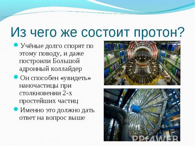 Учёные долго спорят по этому поводу, и даже построили Большой адронный коллайдер Учёные долго спорят по этому поводу, и даже построили Большой адронный коллайдер Он способен «увидеть» наночастицы при столкновении 2-х простейших частиц Именно это дол…
