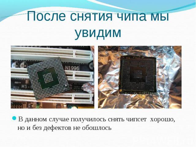В данном случае получилось снять чипсет хорошо, но и без дефектов не обошлось