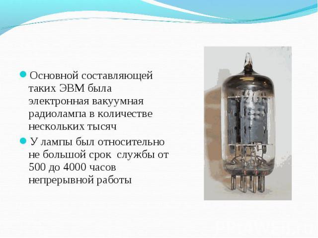 Основной составляющей таких ЭВМ была электронная вакуумная радиолампа в количестве нескольких тысяч Основной составляющей таких ЭВМ была электронная вакуумная радиолампа в количестве нескольких тысяч У лампы был относительно не большой срок службы о…