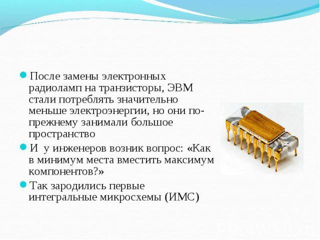 После замены электронных радиоламп на транзисторы, ЭВМ стали потреблять значительно меньше электроэнергии, но они по-прежнему занимали большое пространство После замены электронных радиоламп на транзисторы, ЭВМ стали потреблять значительно меньше эл…