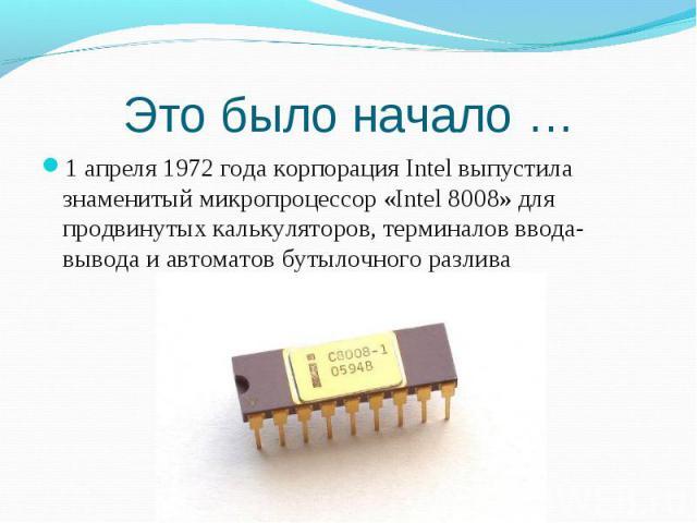 1 апреля 1972 года корпорация Intel выпустила знаменитый микропроцессор «Intel 8008» для продвинутых калькуляторов, терминалов ввода-вывода и автоматов бутылочного разлива 1 апреля 1972 года корпорация Intel выпустила знаменитый микропроцессор «Inte…