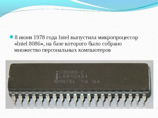 8 июня 1978 года Intel выпустила микропроцессор «Intel 8086», на базе которого было собрано множество персональных компьютеров 8 июня 1978 года Intel выпустила микропроцессор «Intel 8086», на базе которого было собрано множество персональных компьютеров