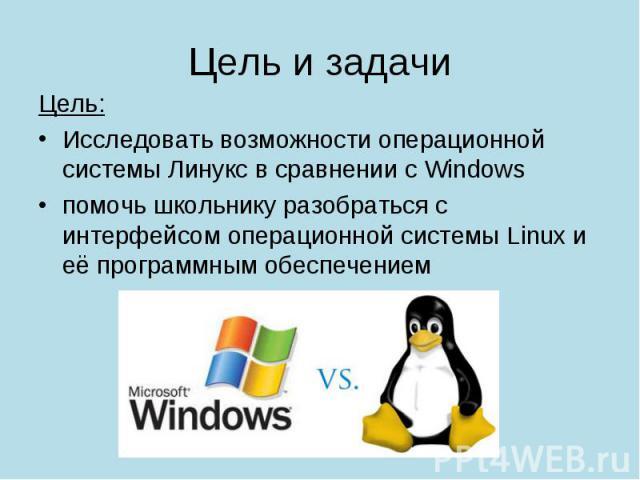 Цель: Цель: Исследовать возможности операционной системы Линукс в сравнении с Windows помочь школьнику разобраться с интерфейсом операционной системы Linux и её программным обеспечением