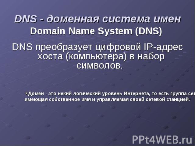 DNS - доменная система имен Domain Name System (DNS) DNS преобразует цифровой IP-адрес хоста (компьютера) в набор символов.