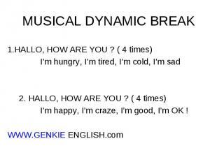 1.HALLO, HOW ARE YOU ? ( 4 times) I'm hungry, I'm tired, I'm cold, I'm sad 2. HA