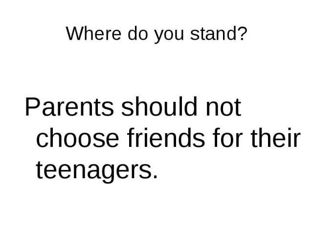 Parents should not choose friends for their teenagers. Parents should not choose friends for their teenagers.