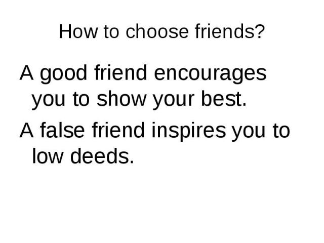 A good friend encourages you to show your best. A good friend encourages you to show your best. A false friend inspires you to low deeds.