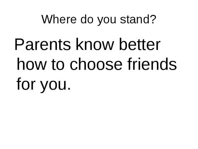 Parents know better how to choose friends for you. Parents know better how to choose friends for you.