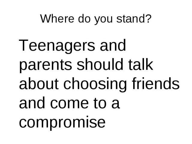 Teenagers and parents should talk about choosing friends and come to a compromise Teenagers and parents should talk about choosing friends and come to a compromise