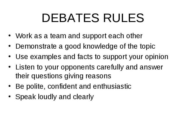 Work as a team and support each other Work as a team and support each other Demonstrate a good knowledge of the topic Use examples and facts to support your opinion Listen to your opponents carefully and answer their questions giving reasons Be poli…